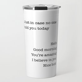 Just In Case No One Told You Today Hello Good Morning You're Amazing I Belive In You Nice Butt Travel Mug