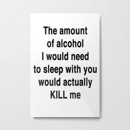 The Amount of Alcohol I Need To Sleep With You Metal Print