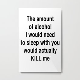 The Amount of Alcohol I Need To Sleep With You Metal Print