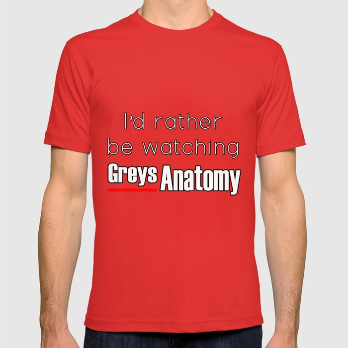 Id Rather Be Watching Greys Anatomy T Shirt By Awesomenessx Society6