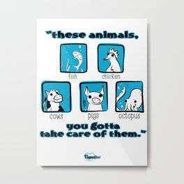 """These Animals, You Gotta Take Care of  Them"" Metal Print"