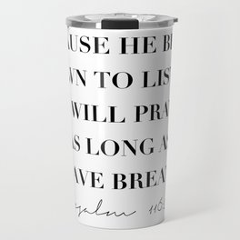 Because He Bends Down to Listen I Will Pray As Long As I Have Breath. -Psalm 116:2 Travel Mug