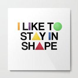 I Like To Stay In Shape Metal Print