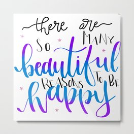 There are so many Beautiful Reasons to be Happy Metal Print