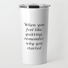 When you feel like quitting, remember why you started Travel Mug