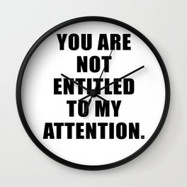YOU ARE NOT ENTITLED TO MY ATTENTION. Wall Clock