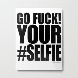 GO FUCK YOUR SELFIE Metal Print