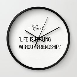 """""""Life is nothing without friendship.""""  ― Cicero Wall Clock"""