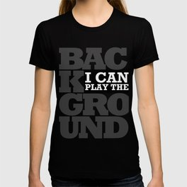 I Can Play the Background T-shirt