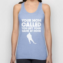Your Mom Called You Left Your Game At Home Hockey Unisex Tank Top