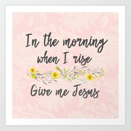 In the Morning, when I rise, Give me Jesus Art Print