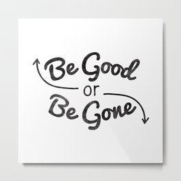Be Good or Be Gone Metal Print