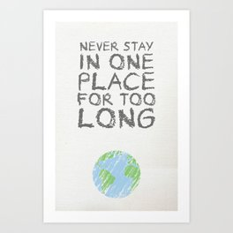 Never Stay In One Place For Too Long Art Print