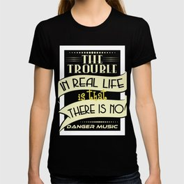 """The Trouble In Real Life Is That There Is No Danger Music"" tee design. Makes a nice gift too!  T-shirt"