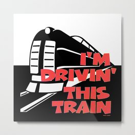 I'M DRIVIN' THIS TRAIN Metal Print
