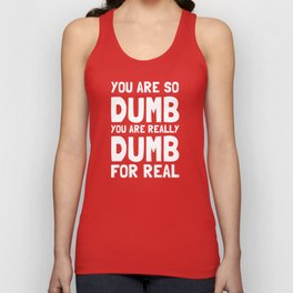 You Are So Dumb You Are Really Dumb For Real Unisex Tank Top