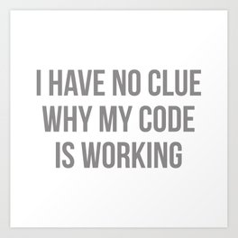 I Have No Clue Why My Code Is Working Art Print