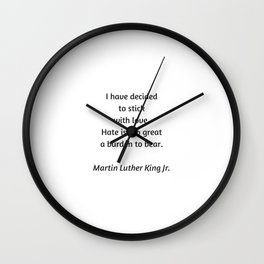 Martin Luther King Inspirational Quote - I have decided to stick with love - hate is too great a bur Wall Clock