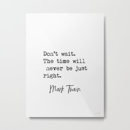 Mark Twain. Don't wait. The time will never be just right. Metal Print