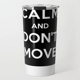 Keep Calm And Don't Move Travel Mug