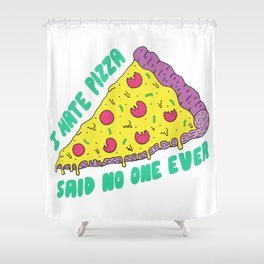 I Hate Pizza Said No One Ever Shower Curtain