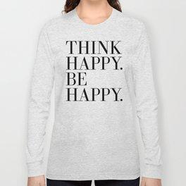 Think Happy. Be Happy. Long Sleeve T-shirt