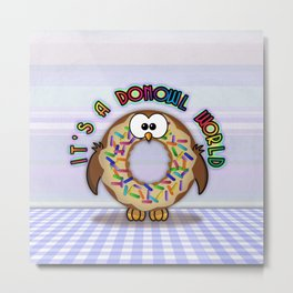 it's a donowl world with sprinkles Metal Print