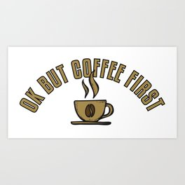 Ok But Coffee First - Funny Coffeeology Quote Gift Art Print