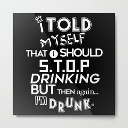 I Told Myself That I Should Stop Drinking Party Metal Print