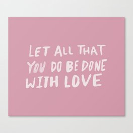 Let All be Done With Love x Rose Canvas Print