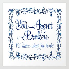 You Aren't Broken No Matter What You Think Art Print
