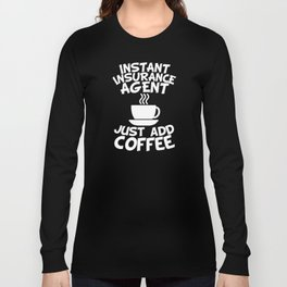 Instant Insurance Agent Just Add Coffee Long Sleeve T-shirt