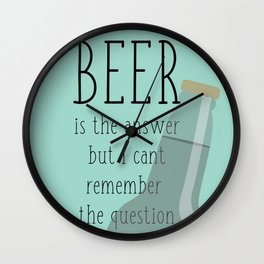 Beer is the answer but I can't remember the question Wall Clock