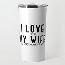 I LOVE it when MY WIFE lets me karate Travel Mug
