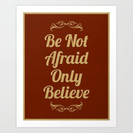 Be Not Afraid, Only Believe. Art Print