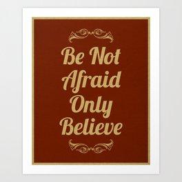 Be Not Afraid, Only Believe. Art Print