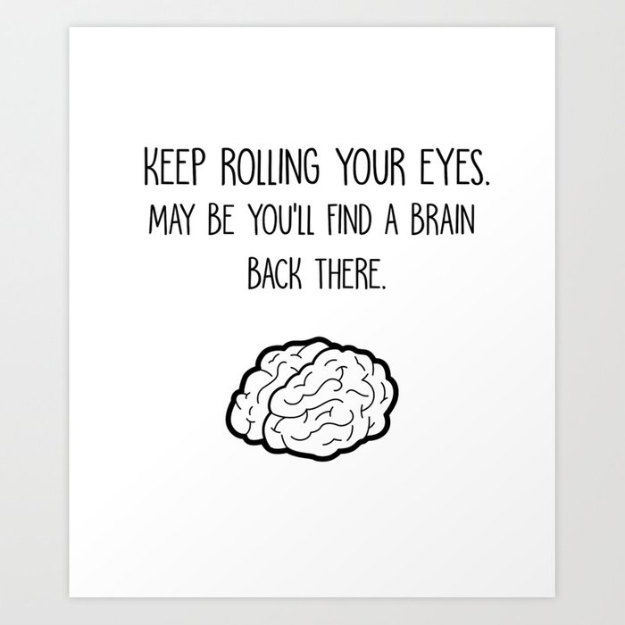 Find A Brain - Funny Sarcasm Humor Quotes Art Print by kick-ass-art