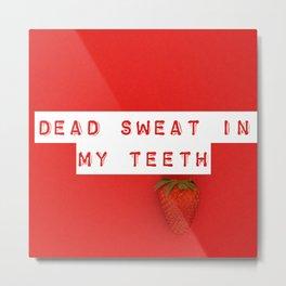 ded swet in my teeth Metal Print