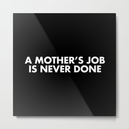 A MOTHER'S JOB IS NEVER DONE White Typography Metal Print