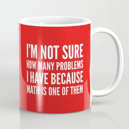 I'M NOT SURE HOW MANY PROBLEMS I HAVE BECAUSE MATH IS ONE OF THEM (Red) Coffee Mug