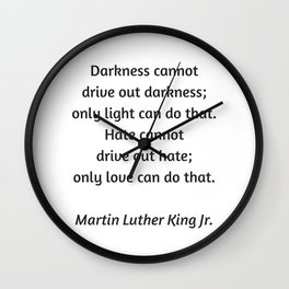 Martin Luther King Inspirational Quote - Darkness cannot drive out darkness - only light can do that Wall Clock