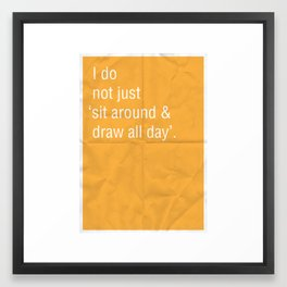 I do not just 'sit around and draw' all day. Framed Art Print