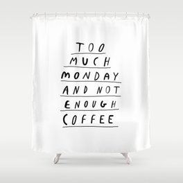 Too Much Monday and Not Enough Coffee black-white inspirational home kitchen wall decor poster Shower Curtain