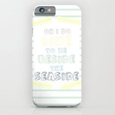 Oh i do like to be beside the seaside iPhone 6s Slim Case