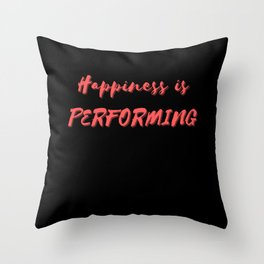 Happiness is Performing Throw Pillow