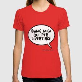 Siamo mica qui per divertirci! T-shirt