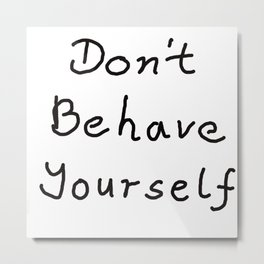 Don't Behave Yourself Metal Print