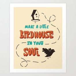Make A Little Birdhouse In Your Soul Art Print