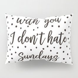 With you I don't hate Sundays Pillow Sham