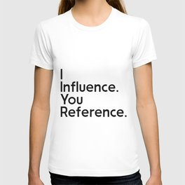 I Influence. You Reference. T-shirt